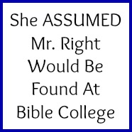 She assumed Mr. Right would be found at Bible College!